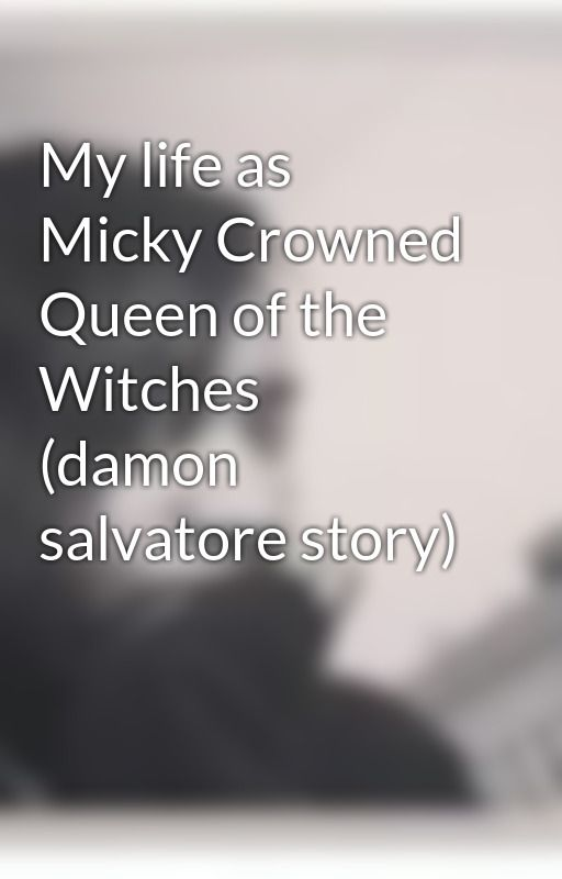 My life as Micky Crowned Queen of the Witches (damon salvatore story) by taytay_baybay