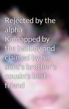 Rejected by the alpha Kidnapped by the badboy and claimed by his aunt's brother's cousin's best friend by TawnHoffman