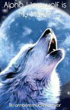 Alpha Werewolf is My Mate? by amberismybfflforever