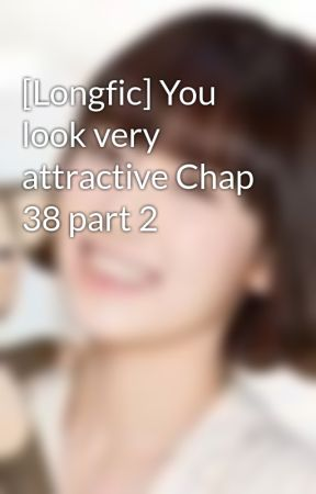 [Longfic] You look very attractive Chap 38 part 2 by saranghae_taeny