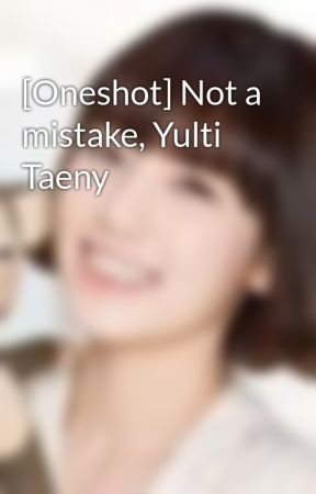 [Oneshot] Not a mistake, Yulti Taeny by saranghae_taeny