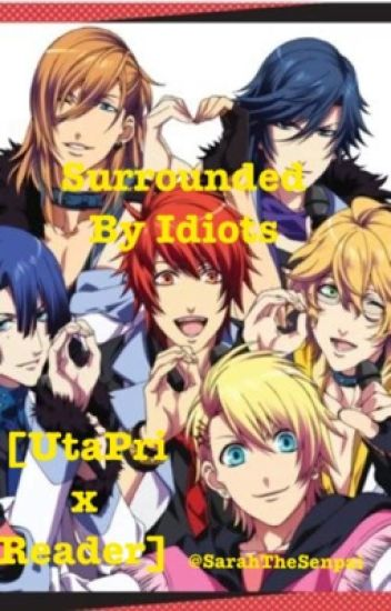 Surrounded By Idiots [UtaPri x Reader]