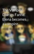 The Vampire Diaries Fanfic. Elena becomes a vampire. by IluvStefanTVDPaulxx