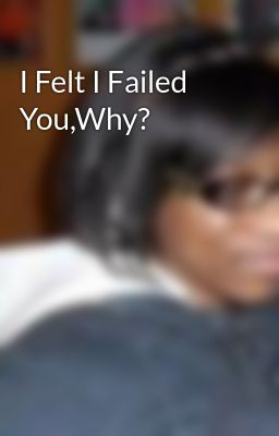 I Felt I Failed You,Why?