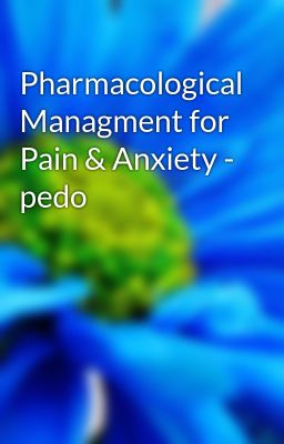 Pharmacological Managment for Pain & Anxiety - pedo