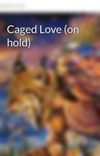Caged Love (on hold) by Violeteyes123
