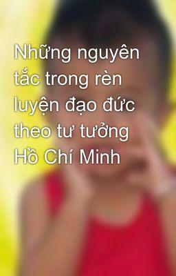 Những nguyên tắc trong rèn luyện đạo đức theo tư tưởng Hồ Chí Minh