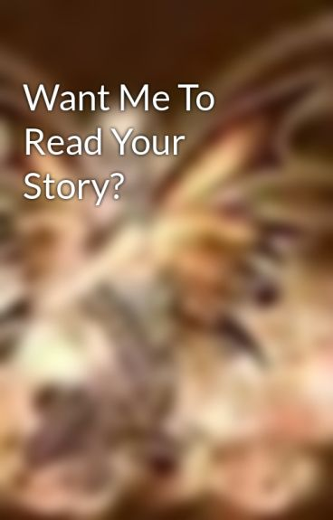 Want Me To Read Your Story? by MissyNicole93