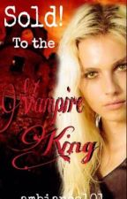 Sold! To the Vampire King [THIRD BOOK TO THE SOLD! TRILOGY] by ambiance101
