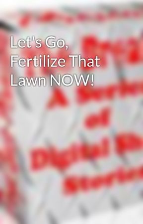 Let's Go, Fertilize That Lawn NOW! by TheBreakerSeries