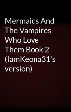 Mermaids And The Vampires Who Love Them Book 2 by IamKeona31