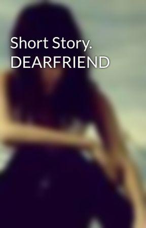 Short Story. DEARFRIEND by xxlovethedarkxx