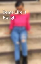 Some Like It Rough by bxtcheslovebritt