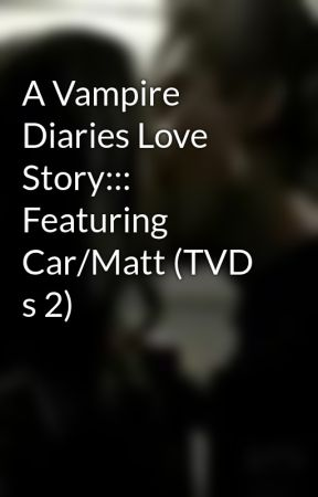 A Vampire Diaries Love Story::: Featuring Car/Matt (TVD s 2) by vampirehottie393