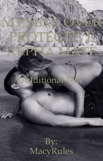 MY SEXY, OVER PROTECTIVE, ALPHA MATE - MacyRules - Wattpad