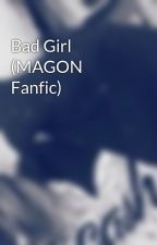 Bad Girl (MAGON Fanfic) by Live_Your_Life2121