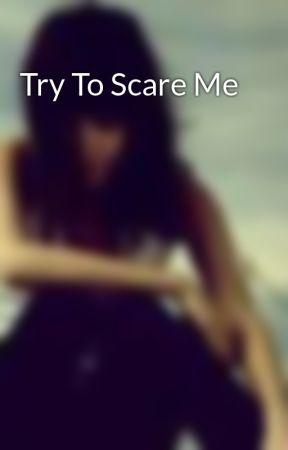 Try To Scare Me by xxlovethedarkxx