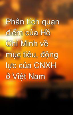 Phân tích quan điểm của Hồ Chí Minh về mục tiêu, động lực của CNXH ở Việt Nam