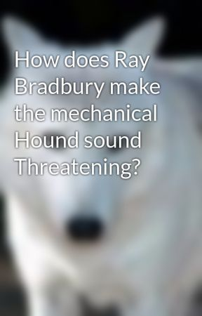 How does Ray Bradbury make the mechanical Hound sound Threatening? by wolf-girl