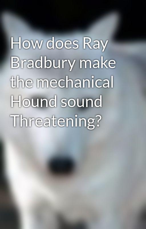 How does Ray Bradbury make the mechanical Hound sound Threatening? by wolf-girl