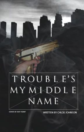 Trouble's My Middle Name (Completed) by ChloeHannaJohnson