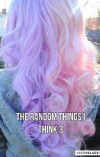 The Random Things I Think 3 by MaryIsOnFire