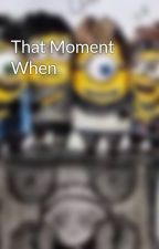 That Moment When by TheCutieMonster