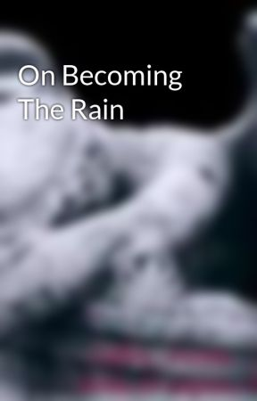 On Becoming The Rain by PlatinumReality