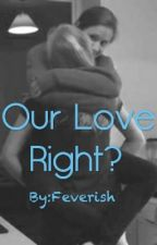 Our Love Right? (GirlxGirl) by Feverish