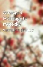 Arranged Marriage to mycocky vampire prince by precious123