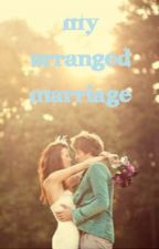 My Arranged Marriage. (romantic comedy and drama) by lovesickjuliette