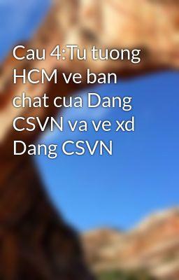 Cau 4:Tu tuong HCM ve ban chat cua Dang CSVN va ve xd Dang CSVN