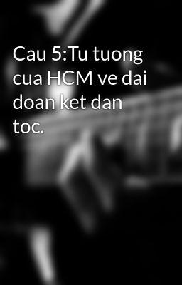 Cau 5:Tu tuong cua HCM ve dai doan ket dan toc.