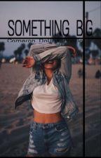 Something Big *Cameron Dallas fanfiction by _hiiii