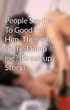People Say I'm To Good For Him, Then why did he Dump me? (Break up Story) by makemebreakmebabe17