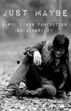 Just Maybe (Daryl Dixon Fanfiction) by walkingriley