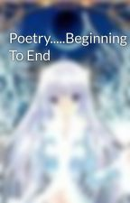 Poetry.....Beginning To End by shalinar1211