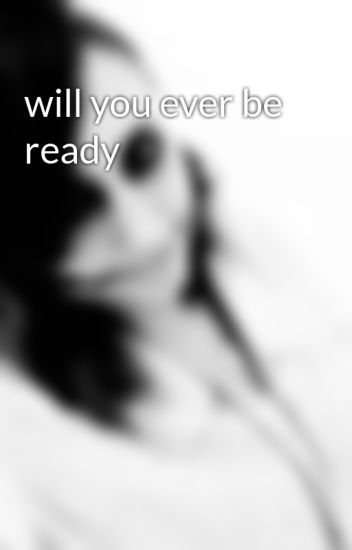 will you ever be ready