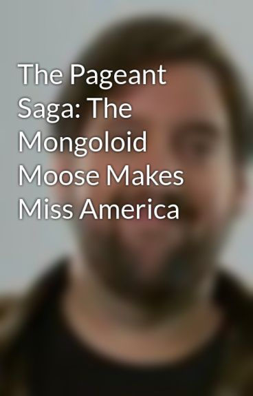 The Pageant Saga: The Mongoloid Moose Makes Miss America by smichaelwilson