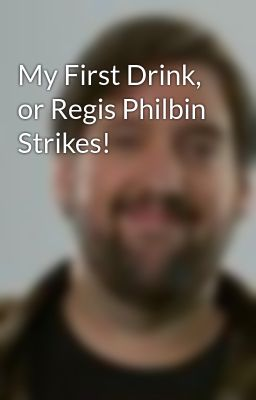 My First Drink, or Regis Philbin Strikes!