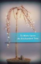 To Wish Upon An Enchanted Tree (Under Construction/Redrafted) by Vienatta27
