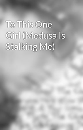 To This One Girl (Medusa Is Stalking Me) by JohnnyNigh123