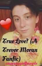 True Love?- A Trevor Moran FanFic by ____o2l__forever____