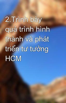 2.Trình bày quá trình hình thành và phát triển tư tưởng HCM