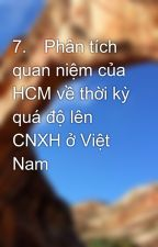 7.Phân tích quan niệm của HCM về thời kỳ quá độ lên CNXH ở Việt Nam by qlddk52