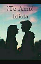 ¡Te Amo! Idiota [EDITADO] by sky2114
