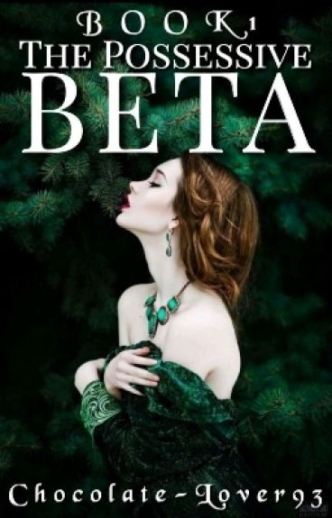 The Possessive Beta (Book 1) (EDITED AND REVISED)|| WATTYS2016
