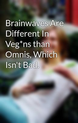 Brainwaves Are Different In Veg*ns than Omnis, Which Isn't Bad.