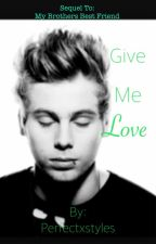 Give me Love ( sequel to Brothers best friend) 5SOS ON HOLD by perfectxmeston