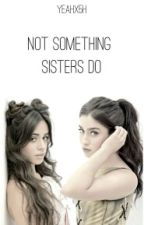 Not Something Sisters Do (Camren) by yeahx5h